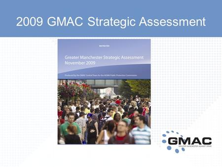 2009 GMAC Strategic Assessment. Key facts and figures The GMAC Strategic Assessment makes the case for early intervention. In Greater Manchester: During.