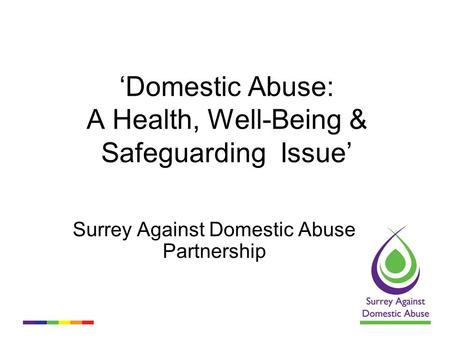 'Domestic Abuse: A Health, Well-Being & Safeguarding Issue' Surrey Against Domestic Abuse Partnership.