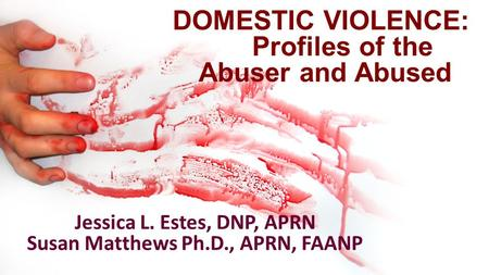DOMESTIC VIOLENCE: Profiles of the Abuser and Abused Jessica L. Estes, DNP, APRN Susan Matthews Ph.D., APRN, FAANP.