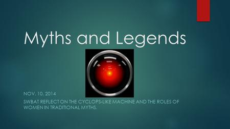 Myths and Legends NOV. 10, 2014 SWBAT REFLECT ON THE CYCLOPS-LIKE MACHINE AND THE ROLES OF WOMEN IN TRADITIONAL MYTHS.