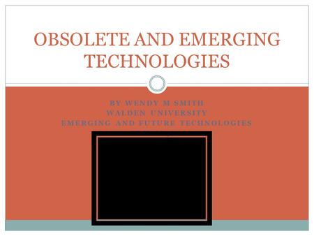 BY WENDY M SMITH WALDEN UNIVERSITY EMERGING AND FUTURE TECHNOLOGIES EDU-8848-1 OBSOLETE AND EMERGING TECHNOLOGIES.