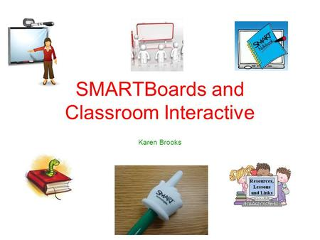SMARTBoards and Classroom Interactive Karen Brooks.