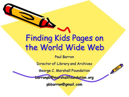 Finding Kids Pages on the World Wide Web Paul Barron Director of Library and Archives George C. Marshall Foundation