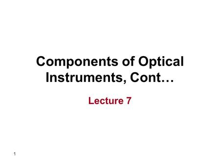 1 Components of Optical Instruments, Cont… Lecture 7.