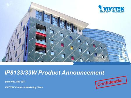 Date: Nov. 8th, 2011 VIVOTEK Product & Marketing Team IP8133/33W Product Announcement Confidential.
