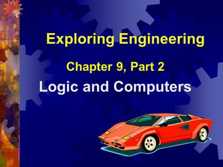 Exploring Engineering Chapter 9, Part 2 Logic and Computers.
