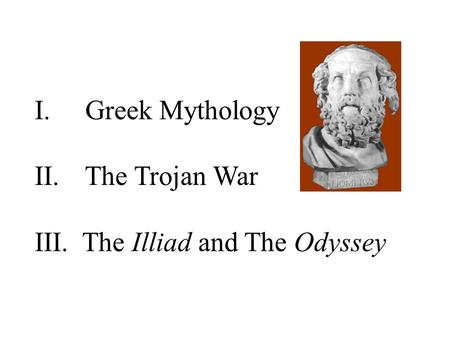 I. Greek Mythology II. The Trojan War III. The Illiad and The Odyssey.