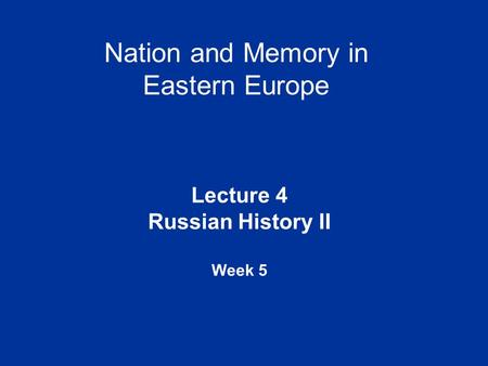 Nation and Memory in Eastern Europe Lecture 4 Russian History II Week 5.