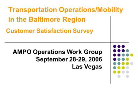 Transportation Operations/Mobility in the Baltimore Region Customer Satisfaction Survey AMPO Operations Work Group September 28-29, 2006 Las Vegas.