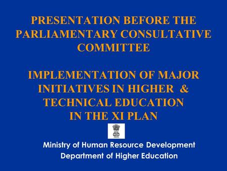 PRESENTATION BEFORE THE PARLIAMENTARY CONSULTATIVE COMMITTEE IMPLEMENTATION OF MAJOR INITIATIVES <strong>IN</strong> HIGHER & TECHNICAL EDUCATION <strong>IN</strong> THE XI PLAN Ministry.