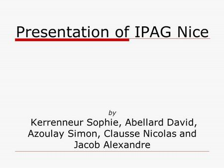 Presentation of IPAG Nice by Kerrenneur Sophie, Abellard David, Azoulay Simon, Clausse Nicolas and Jacob Alexandre.