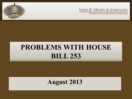J AMES R. M OODY & A SSOCIATES G OVERNMENTAL R ELATIONS C ONSULTANTS PROBLEMS WITH HOUSE BILL 253 August 2013.