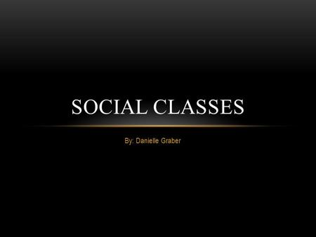 By: Danielle Graber SOCIAL CLASSES INTRO This PowerPoint is created to show how the social classes how changed from the 1900's to today. Social class.