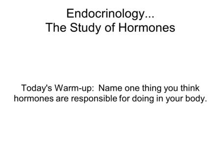 Endocrinology... The Study of Hormones Today's Warm-up: Name one thing you think hormones are responsible for doing in your body.