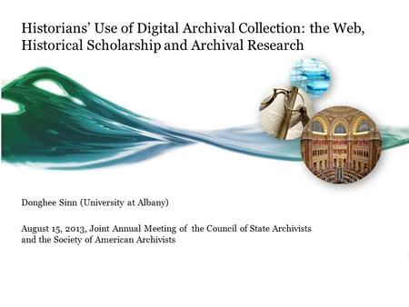 Historians' Use of Digital Archival Collection: the Web, Historical Scholarship and Archival Research Donghee Sinn (University at Albany) August 15, 2013,