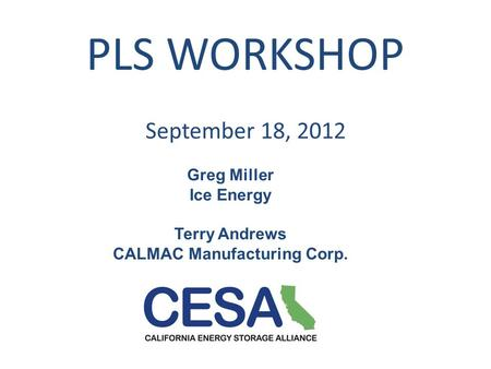 PLS WORKSHOP September 18, 2012 Greg Miller Ice Energy Terry Andrews CALMAC Manufacturing Corp.