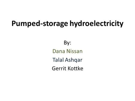 Pumped-storage hydroelectricity By: Dana Nissan Talal Ashqar Gerrit Kottke.