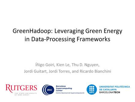 GreenHadoop: Leveraging Green Energy in Data-Processing Frameworks Íñigo Goiri, Kien Le, Thu D. Nguyen, Jordi Guitart, Jordi Torres, and Ricardo Bianchini.