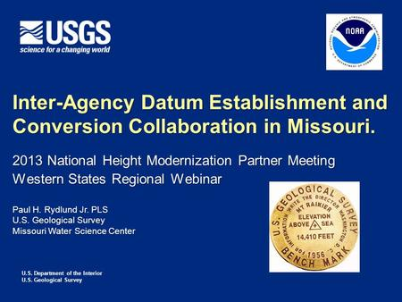 U.S. Department of the Interior U.S. Geological Survey Inter-Agency Datum Establishment and Conversion Collaboration in Missouri. Paul H. Rydlund Jr. PLS.