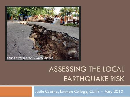 ASSESSING THE LOCAL EARTHQUAKE RISK Justin Czarka, Lehman College, CUNY – May 2013 Agung Swastika/AFP/Getty Images.