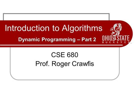 Dynamic Programming – Part 2 Introduction to Algorithms Dynamic Programming – Part 2 CSE 680 Prof. Roger Crawfis.