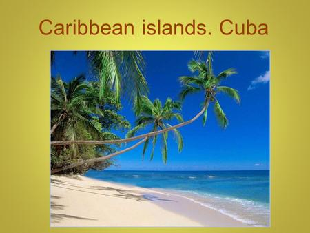 Caribbean islands. Cuba. Caribbean islands (also called West-India) are a group of islands, which is situated between North America and South America.