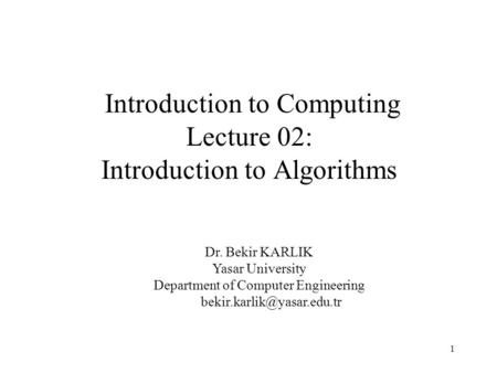 1 Introduction to Computing Lecture 02: Introduction to Algorithms Dr. Bekir KARLIK Yasar University Department of Computer Engineering