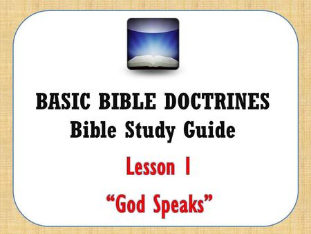 "BASIC BIBLE DOCTRINES Bible Study Guide. BASIC BIBLE DOCTRINES | LESSON 1 – ""God Speaks"" INTRODUCTION To hear from God; to know what God's will is for."