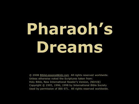 Pharaoh's Dreams © 2008 BibleLessons4Kidz.com All rights reserved worldwide. Unless otherwise noted the Scriptures taken from: Holy Bible, New International.