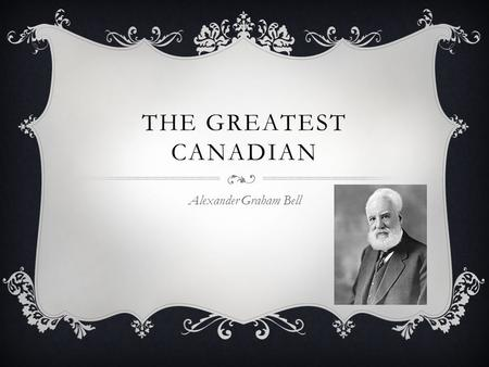 THE GREATEST CANADIAN Alexander Graham Bell. ALEXANDER WAS BORN…  On March 3, 1847  At 16 South Charlotte Street Edinburgh, Scotland, UK.