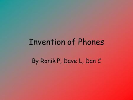 Invention of Phones By Ronik P, Dave L, Dan C.
