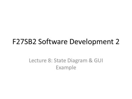 F27SB2 Software Development 2 Lecture 8: State Diagram & GUI Example.