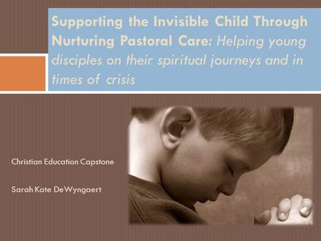 Christian Education Capstone Sarah Kate DeWyngaert Supporting the Invisible Child Through Nurturing Pastoral Care: Helping young disciples on their spiritual.