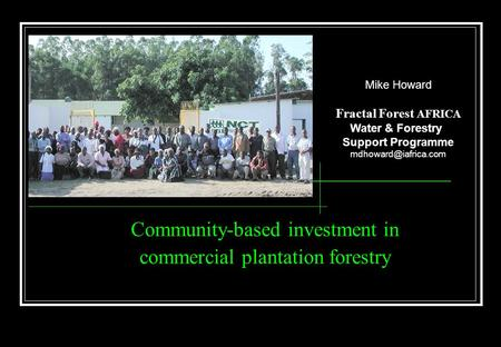 Community-based investment in commercial plantation forestry Mike Howard Fractal Forest AFRICA Water & Forestry Support Programme