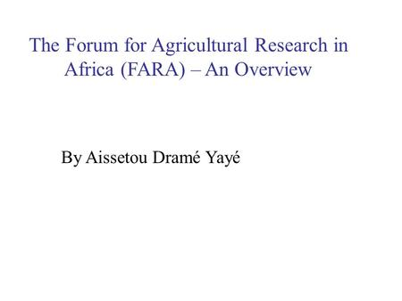 The Forum for Agricultural Research in Africa (FARA) – An Overview By Aissetou Dramé Yayé.