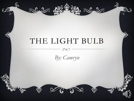 THE LIGHT BULB By: Camryn WHY THIS INVENTION WAS MADE Thomas Edison invented the light bulb because he was looking for a way to turn electricity into.