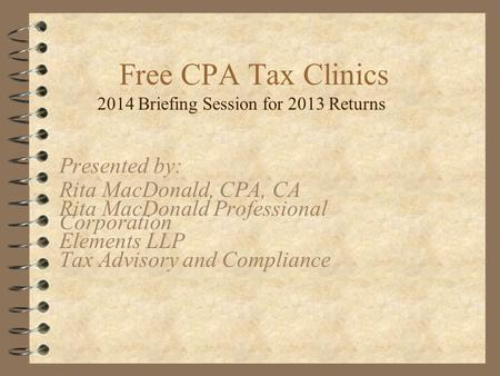 Free CPA Tax Clinics 2014 Briefing Session for 2013 Returns Presented by: Rita MacDonald, CPA, CA Rita MacDonald Professional Corporation Elements LLP.