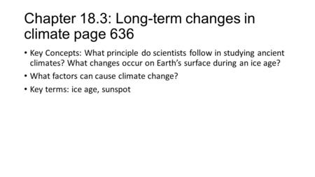 Chapter 18.3: Long-term changes in climate page 636 Key Concepts: What principle do scientists follow in studying ancient climates? What changes occur.