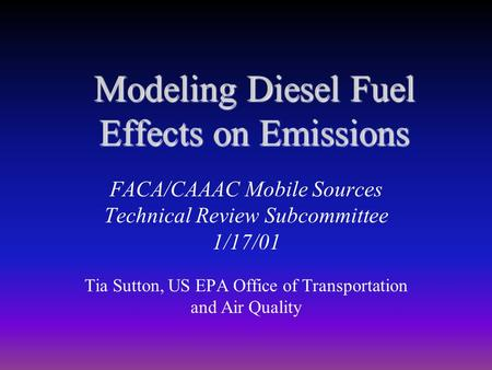 Modeling Diesel Fuel Effects on Emissions FACA/CAAAC Mobile Sources Technical Review Subcommittee 1/17/01 Tia Sutton, US EPA Office of Transportation and.