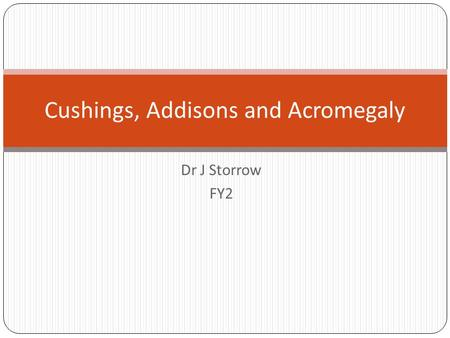 Dr J Storrow FY2 Cushings, Addisons and Acromegaly.