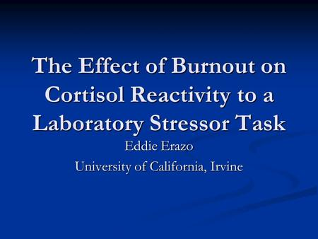 The Effect of Burnout on Cortisol Reactivity to a Laboratory Stressor Task Eddie Erazo University of California, Irvine.