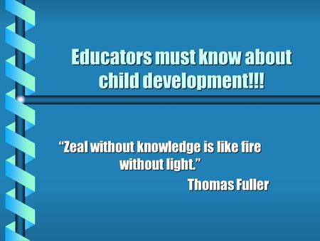 "Educators must know about child development!!! ""Zeal without knowledge is like fire without light."" Thomas Fuller."