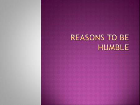  Of God's many commandments one of the most important is to be humble. Without humility why would we obey God's other commandments? How can we be submissive,