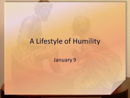 A Lifestyle of Humility January 9. Think About It … Think back to a recent squabble with a relative … what was it about? Hopefully our misdeeds are apologized.