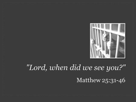 "Lord, when did we see you? Matthew 25:31-46. Judgment Day: One question is asked by both the righteous and the cursed – ""Lord, when did we see you…?"""