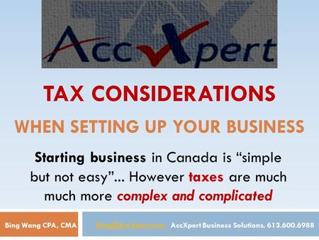 "TAX CONSIDERATIONS WHEN SETTING UP YOUR BUSINESS Starting business in Canada is ""simple but not easy""... However taxes are much much more complex and complicated."