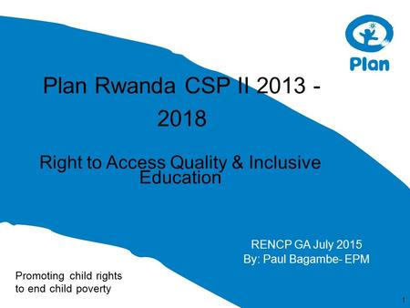 Promoting child rights to end child poverty Plan Rwanda CSP II 2013 - 2018 Right to Access Quality & Inclusive Education 1 RENCP GA July 2015 By: Paul.