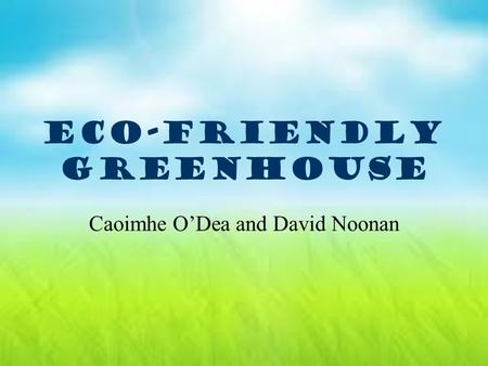 ECO-FRIENDLY GREENHOUSE Caoimhe O'Dea and David Noonan.