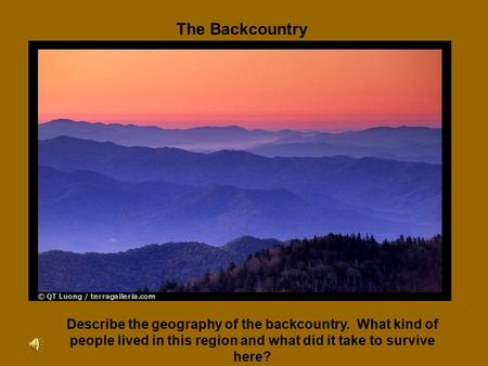 The Backcountry Describe the geography of the backcountry. What kind of people lived in this region and what did it take to survive here?