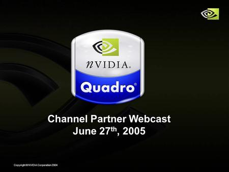 Copyright © NVIDIA Corporation 2004 Channel Partner Webcast June 27 th, 2005.